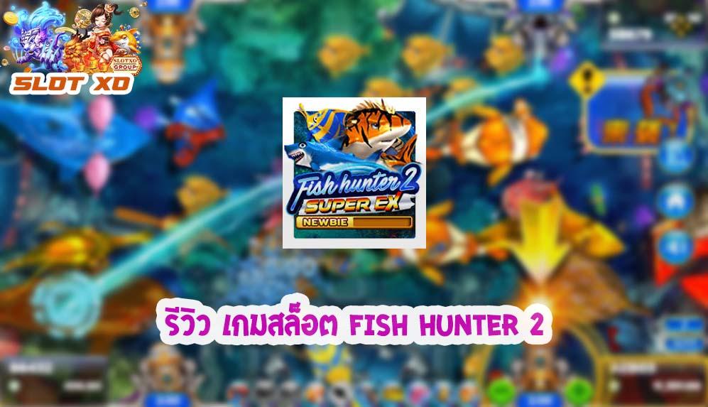 รีวิวเกม Fish hunter 2 ex newbie 2021
